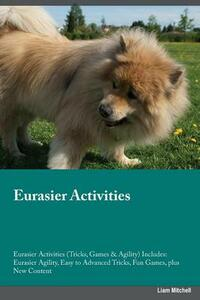 Eurasier Activities Eurasier Activities (Tricks, Games & Agility) Includes: Eurasier Agility, Easy to Advanced Tricks, Fun Games, Plus New Content - Adam Lawrence - cover
