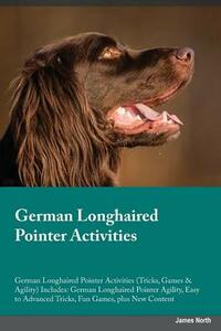 German Longhaired Pointer Activities German Longhaired Pointer Activities (Tricks, Games & Agility) Includes: German Longhaired Pointer Agility, Easy to Advanced Tricks, Fun Games, Plus New Content - Julian Forsyth - cover
