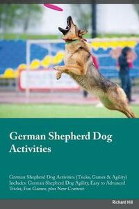 German Shepherd Dog Activities German Shepherd Dog Activities (Tricks, Games & Agility) Includes: German Shepherd Dog Agility, Easy to Advanced Tricks, Fun Games, Plus New Content - Charles Parsons - cover