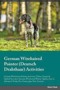 German Wirehaired Pointer Deutsch Drahthaar Activities German Wirehaired Pointer Activities (Tricks, Games & Agility) Includes: German Wirehaired Pointer Agility, Easy to Advanced Tricks, Fun Games, Plus New Content - John Tucker - cover