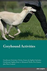 Greyhound Activities Greyhound Activities (Tricks, Games & Agility) Includes: Greyhound Agility, Easy to Advanced Tricks, Fun Games, Plus New Content - William Abraham - cover