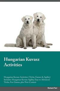 Hungarian Kuvasz Activities Hungarian Kuvasz Activities (Tricks, Games & Agility) Includes: Hungarian Kuvasz Agility, Easy to Advanced Tricks, Fun Games, Plus New Content - Connor Bailey - cover