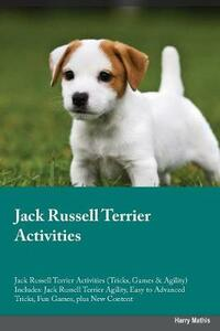 Jack Russell Terrier Activities Jack Russell Terrier Activities (Tricks, Games & Agility) Includes: Jack Russell Terrier Agility, Easy to Advanced Tricks, Fun Games, Plus New Content - Carl McLean - cover