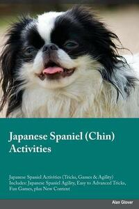 Japanese Spaniel Chin Activities Japanese Spaniel Activities (Tricks, Games & Agility) Includes: Japanese Spaniel Agility, Easy to Advanced Tricks, Fun Games, Plus New Content - Joseph Grant - cover