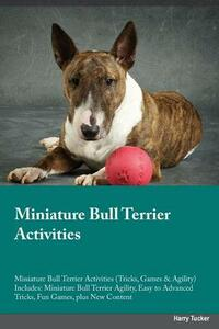 Miniature Bull Terrier Activities Miniature Bull Terrier Activities (Tricks, Games & Agility) Includes: Miniature Bull Terrier Agility, Easy to Advanced Tricks, Fun Games, Plus New Content - Max Allan - cover