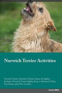 Norwich Terrier Activities Norwich Terrier Activities (Tricks, Games & Agility) Includes: Norwich Terrier Agility, Easy to Advanced Tricks, Fun Games, Plus New Content - Sean Bailey - cover