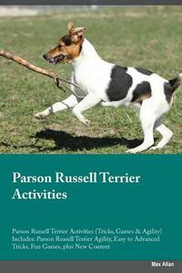 Parson Russell Terrier Activities Parson Russell Terrier Activities (Tricks, Games & Agility) Includes: Parson Russell Terrier Agility, Easy to Advanced Tricks, Fun Games, Plus New Content - Adrian Ince - cover