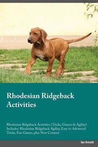 Rhodesian Ridgeback Activities Rhodesian Ridgeback Activities (Tricks, Games & Agility) Includes: Rhodesian Ridgeback Agility, Easy to Advanced Tricks, Fun Games, Plus New Content - Owen Gray - cover