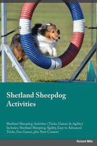 Shetland Sheepdog Activities Shetland Sheepdog Activities (Tricks, Games & Agility) Includes: Shetland Sheepdog Agility, Easy to Advanced Tricks, Fun Games, Plus New Content - Paul Scott - cover