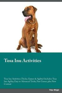Tosa Inu Activities Tosa Inu Activities (Tricks, Games & Agility) Includes: Tosa Inu Agility, Easy to Advanced Tricks, Fun Games, Plus New Content - Christopher Black - cover