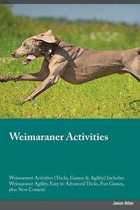 Weimaraner Activities Weimaraner Activities (Tricks, Games & Agility) Includes: Weimaraner Agility, Easy to Advanced Tricks, Fun Games, Plus New Content - Alexander Piper - cover