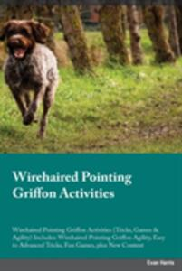 Wirehaired Pointing Griffon Activities Wirehaired Pointing Griffon Activities (Tricks, Games & Agility) Includes: Wirehaired Pointing Griffon Agility, Easy to Advanced Tricks, Fun Games, Plus New Content - Joshua Turner - cover