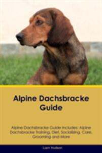Alpine Dachsbracke Guide Alpine Dachsbracke Guide Includes: Alpine Dachsbracke Training, Diet, Socializing, Care, Grooming, Breeding and More - Liam Hudson - cover