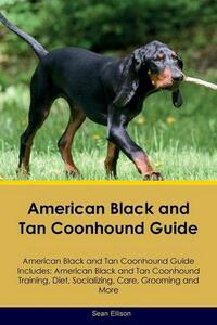 American Black and Tan Coonhound Guide American Black and Tan Coonhound Guide Includes: American Black and Tan Coonhound Training, Diet, Socializing, Care, Grooming, Breeding and More - Sean Ellison - cover