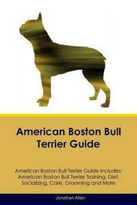 American Boston Bull Terrier Guide American Boston Bull Terrier Guide Includes: American Boston Bull Terrier Training, Diet, Socializing, Care, Grooming, Breeding and More - Jonathan Allan - cover