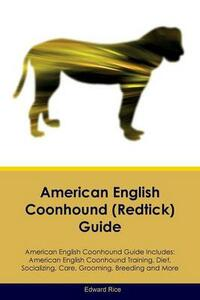 American English Coonhound (Redtick) Guide American English Coonhound Guide Includes: American English Coonhound Training, Diet, Socializing, Care, Grooming, Breeding and More - Edward Rice - cover