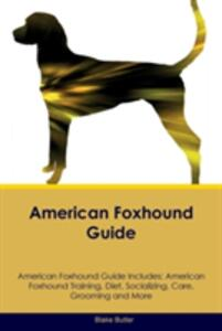 American Foxhound Guide American Foxhound Guide Includes: American Foxhound Training, Diet, Socializing, Care, Grooming, Breeding and More - Blake Butler - cover