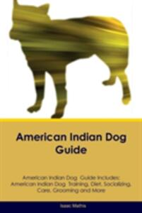 American Indian Dog Guide American Indian Dog Guide Includes: American Indian Dog Training, Diet, Socializing, Care, Grooming, Breeding and More - Isaac Mathis - cover