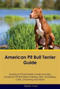 American Pit Bull Terrier Guide American Pit Bull Terrier Guide Includes: American Pit Bull Terrier Training, Diet, Socializing, Care, Grooming, Breeding and More - Stephen Tucker - cover