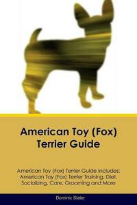 American Toy (Fox) Terrier Guide American Toy (Fox) Terrier Guide Includes: American Toy (Fox) Terrier Training, Diet, Socializing, Care, Grooming, Breeding and More - Dominic Slater - cover