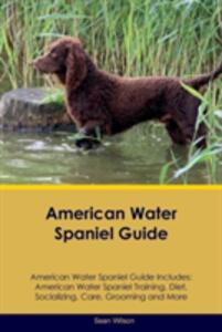 American Water Spaniel Guide American Water Spaniel Guide Includes: American Water Spaniel Training, Diet, Socializing, Care, Grooming, Breeding and More - Sean Wilson - cover