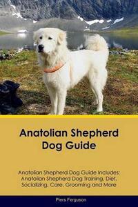 Anatolian Shepherd Dog Guide Anatolian Shepherd Dog Guide Includes: Anatolian Shepherd Dog Training, Diet, Socializing, Care, Grooming, Breeding and More - Piers Ferguson - cover