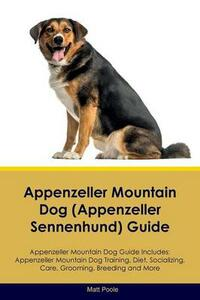 Appenzeller Mountain Dog (Appenzeller Sennenhund) Guide Appenzeller Mountain Dog Guide Includes: Appenzeller Mountain Dog Training, Diet, Socializing, Care, Grooming, Breeding and More - Matt Poole - cover