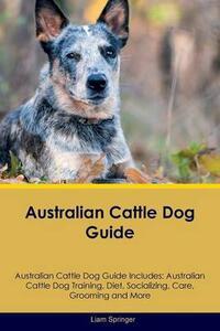 Australian Cattle Dog Guide Australian Cattle Dog Guide Includes: Australian Cattle Dog Training, Diet, Socializing, Care, Grooming, Breeding and More - Liam Springer - cover