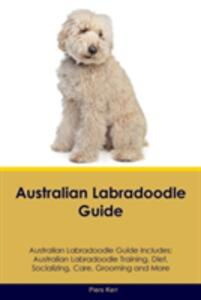 Australian Labradoodle Guide Australian Labradoodle Guide Includes: Australian Labradoodle Training, Diet, Socializing, Care, Grooming, Breeding and More - Piers Kerr - cover