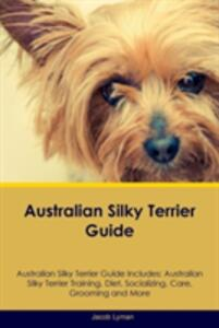 Australian Silky Terrier Guide Australian Silky Terrier Guide Includes: Australian Silky Terrier Training, Diet, Socializing, Care, Grooming, Breeding and More - Jacob Lyman - cover