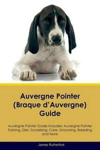 Auvergne Pointer (Braque d'Auvergne) Guide Auvergne Pointer Guide Includes: Auvergne Pointer Training, Diet, Socializing, Care, Grooming, Breeding and More - James Rutherford - cover