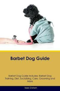 Barbet Dog Guide Barbet Dog Guide Includes: Barbet Dog Training, Diet, Socializing, Care, Grooming, Breeding and More - Isaac Graham - cover