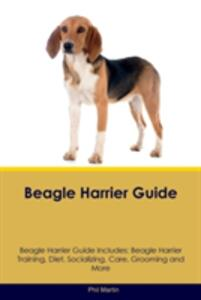 Beagle Harrier Guide Beagle Harrier Guide Includes: Beagle Harrier Training, Diet, Socializing, Care, Grooming, Breeding and More - Phil Martin - cover