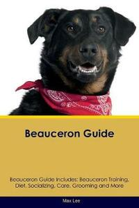 Beauceron Guide Beauceron Guide Includes: Beauceron Training, Diet, Socializing, Care, Grooming, Breeding and More - Max Lee - cover
