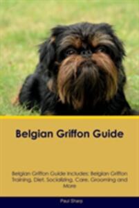 Belgian Griffon Guide Belgian Griffon Guide Includes: Belgian Griffon Training, Diet, Socializing, Care, Grooming, Breeding and More - Paul Sharp - cover