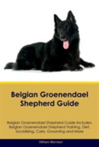 Belgian Groenendael Shepherd Guide Belgian Groenendael Shepherd Guide Includes: Belgian Groenendael Shepherd Training, Diet, Socializing, Care, Grooming, Breeding and More - William Morrison - cover