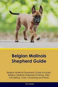Belgian Malinois Shepherd Guide Belgian Malinois Shepherd Guide Includes: Belgian Malinois Shepherd Training, Diet, Socializing, Care, Grooming, Breeding and More - Eric Butler - cover