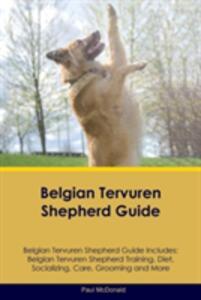 Belgian Tervuren Shepherd Guide Belgian Tervuren Shepherd Guide Includes: Belgian Tervuren Shepherd Training, Diet, Socializing, Care, Grooming, Breeding and More - Paul McDonald - cover