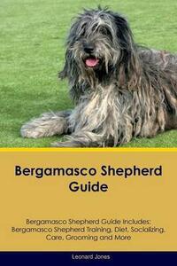 Bergamasco Shepherd Guide Bergamasco Shepherd Guide Includes: Bergamasco Shepherd Training, Diet, Socializing, Care, Grooming, Breeding and More - Leonard Jones - cover