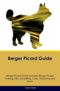 Berger Picard Guide Berger Picard Guide Includes: Berger Picard Training, Diet, Socializing, Care, Grooming, Breeding and More - Owen Slater - cover