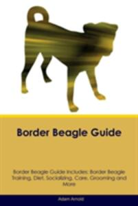 Border Beagle Guide Border Beagle Guide Includes: Border Beagle Training, Diet, Socializing, Care, Grooming, Breeding and More - Adam Arnold - cover