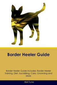 Border Heeler Guide Border Heeler Guide Includes: Border Heeler Training, Diet, Socializing, Care, Grooming, Breeding and More - Matt Turner - cover