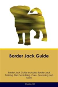 Border Jack Guide Border Jack Guide Includes: Border Jack Training, Diet, Socializing, Care, Grooming, Breeding and More - Charles Hill - cover