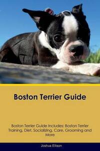 Boston Terrier Guide Boston Terrier Guide Includes: Boston Terrier Training, Diet, Socializing, Care, Grooming, Breeding and More - Joshua Ellison - cover
