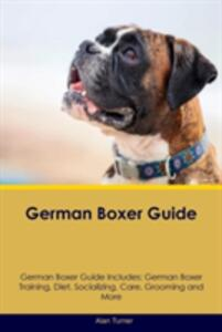German Boxer Guide German Boxer Guide Includes: German Boxer Training, Diet, Socializing, Care, Grooming, Breeding and More - Alan Turner - cover