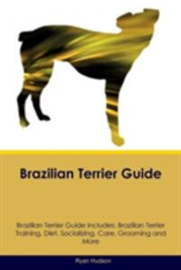 Brazilian Terrier Guide Brazilian Terrier Guide Includes: Brazilian Terrier Training, Diet, Socializing, Care, Grooming, Breeding and More - Ryan Hudson - cover