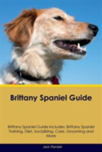 Brittany Spaniel Guide Brittany Spaniel Guide Includes: Brittany Spaniel Training, Diet, Socializing, Care, Grooming, Breeding and More - Jack Randall - cover