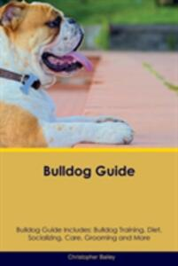 Bulldog Guide Bulldog Guide Includes: Bulldog Training, Diet, Socializing, Care, Grooming, Breeding and More - Christopher Bailey - cover