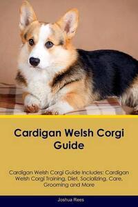 Cardigan Welsh Corgi Guide Cardigan Welsh Corgi Guide Includes: Cardigan Welsh Corgi Training, Diet, Socializing, Care, Grooming, Breeding and More - Joshua Rees - cover