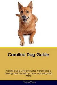 Carolina Dog Guide Carolina Dog Guide Includes: Carolina Dog Training, Diet, Socializing, Care, Grooming, Breeding and More - Nicholas Vance - cover